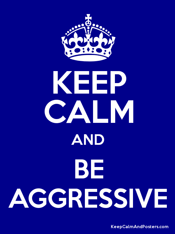 be aggressive keep calm