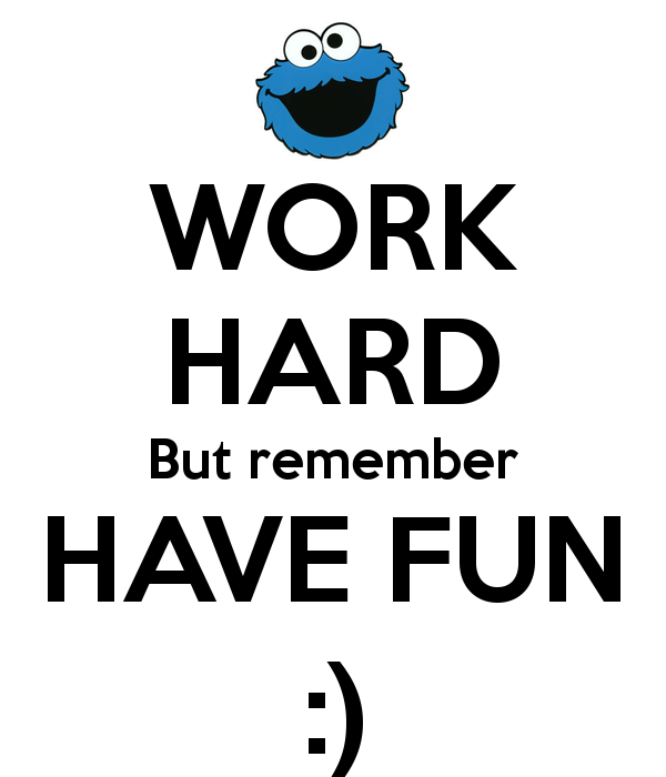 work hard but remember have fun